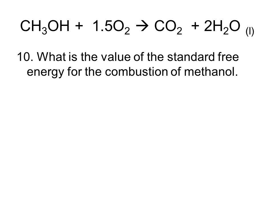 CH3OH + 1.5O2  CO2 + 2H2O (l) 10.