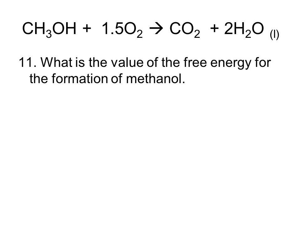 CH3OH + 1.5O2  CO2 + 2H2O (l) 11.