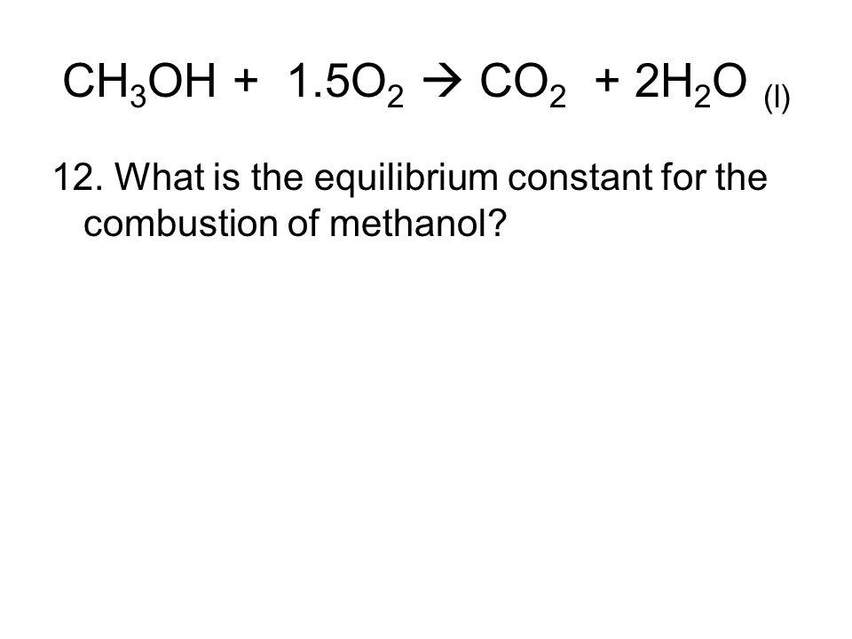 CH3OH + 1.5O2  CO2 + 2H2O (l) 12.
