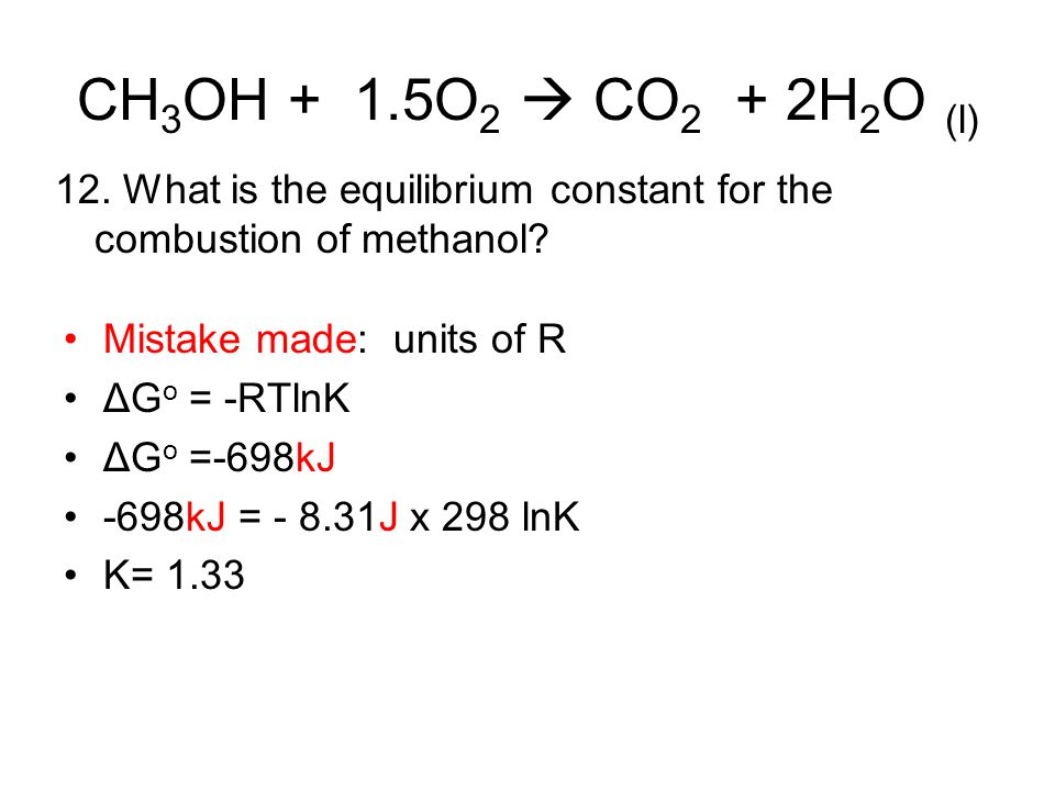 CH3OH + 1.5O2  CO2 + 2H2O (l) 12. What is the equilibrium constant for the combustion of methanol