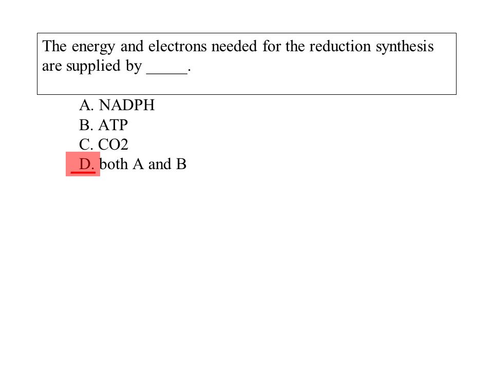 The energy and electrons needed for the reduction synthesis are supplied by _____. A. NADPH B. ATP C. CO2 D. both A and B