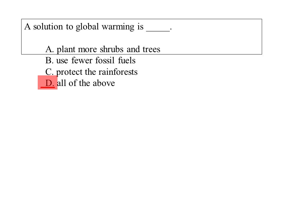 A solution to global warming is _____. A. plant more shrubs and trees B. use fewer fossil fuels C. protect the rainforests D. all of the above