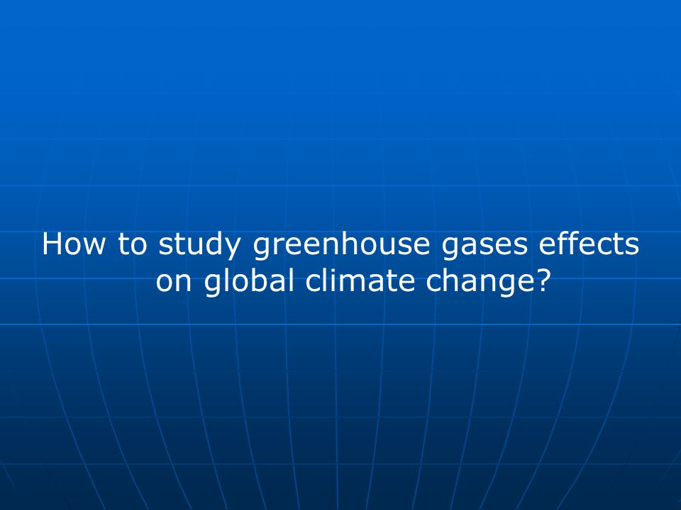 How to study greenhouse gases effects on global climate change