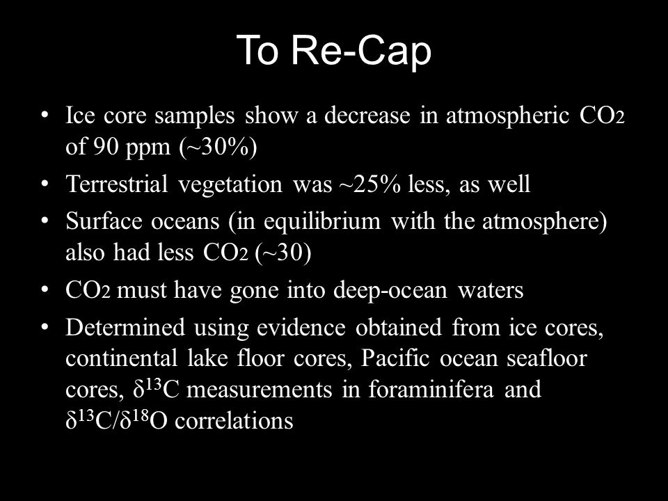 To Re-Cap Ice core samples show a decrease in atmospheric CO2 of 90 ppm (~30%) Terrestrial vegetation was ~25% less, as well.