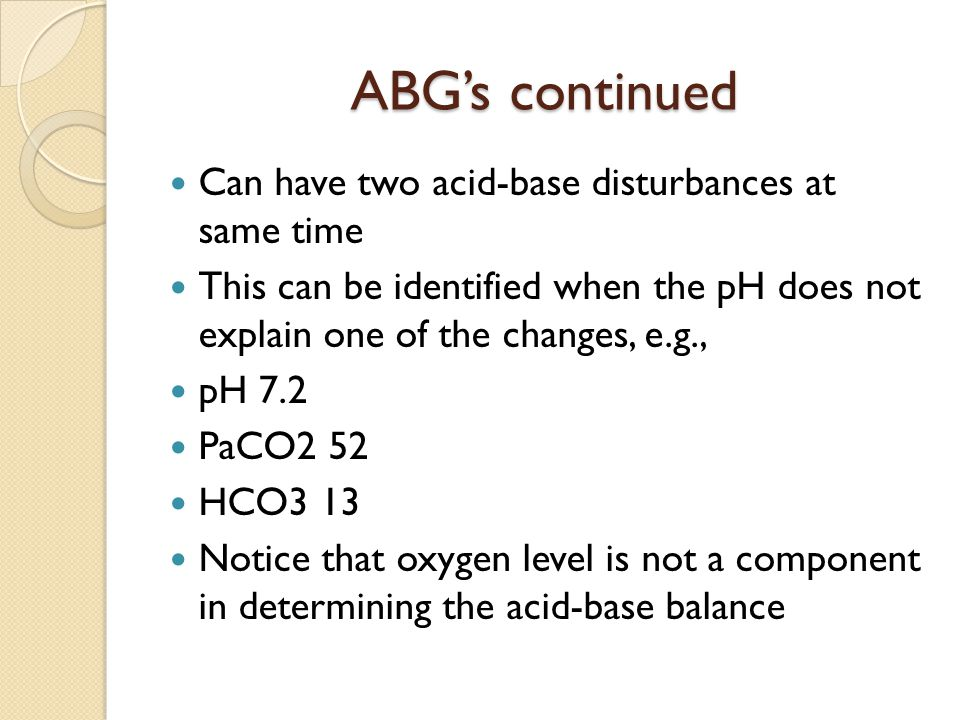ABG's continued Can have two acid-base disturbances at same time
