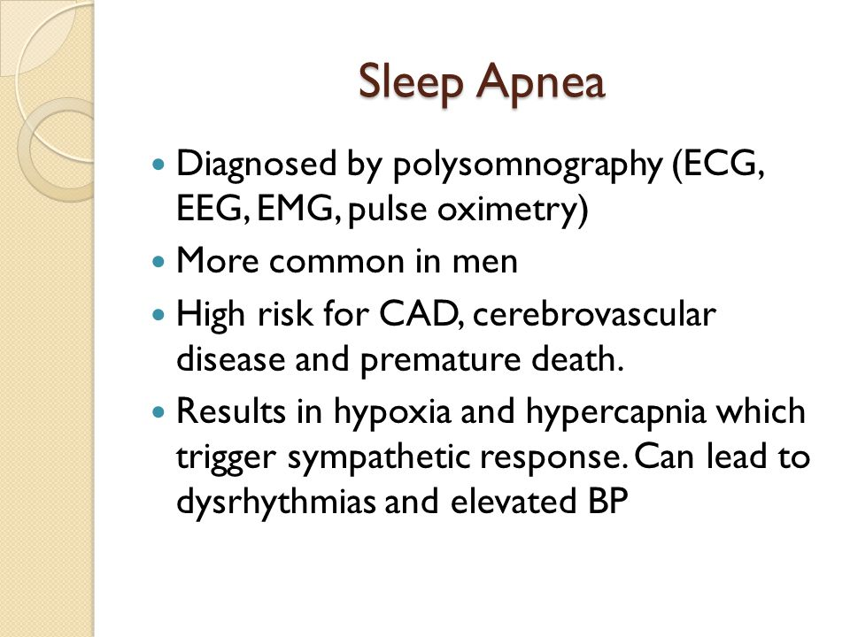 Sleep Apnea Diagnosed by polysomnography (ECG, EEG, EMG, pulse oximetry) More common in men.