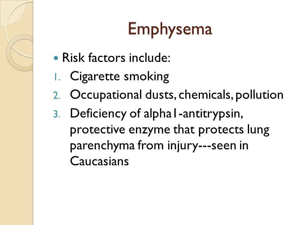 Emphysema Risk factors include: Cigarette smoking