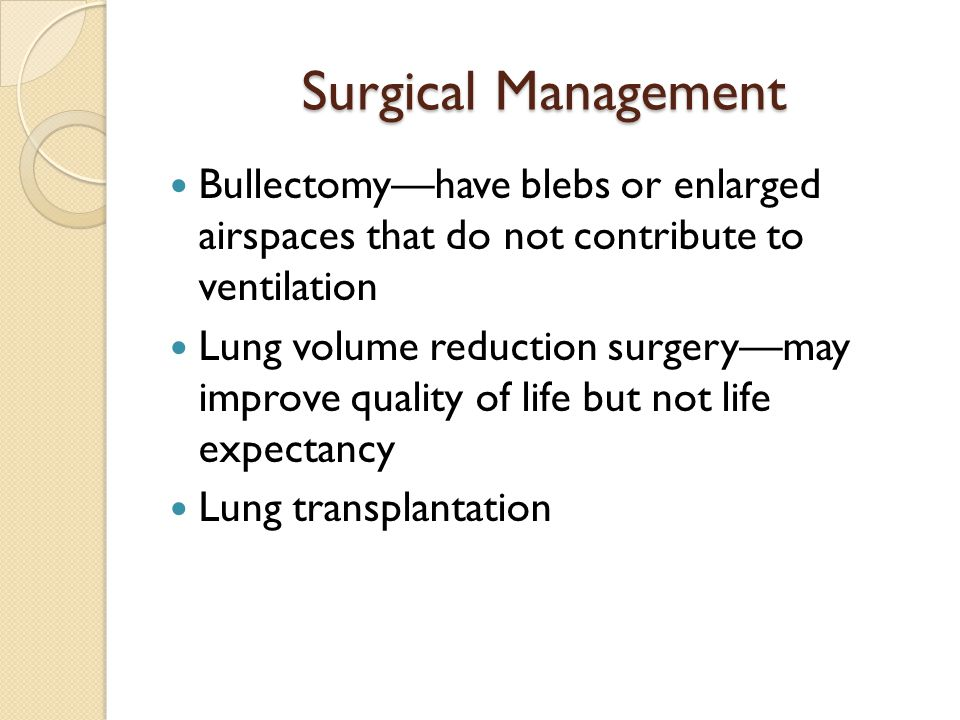 Surgical Management Bullectomy—have blebs or enlarged airspaces that do not contribute to ventilation.