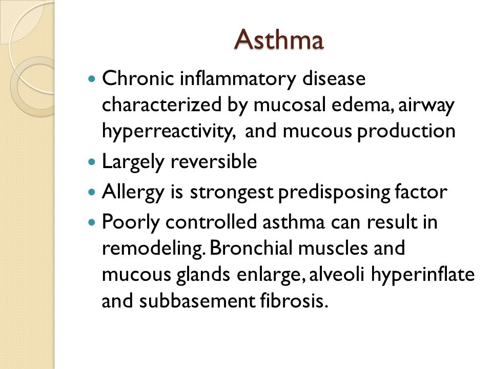 Asthma Chronic inflammatory disease characterized by mucosal edema, airway hyperreactivity, and mucous production.