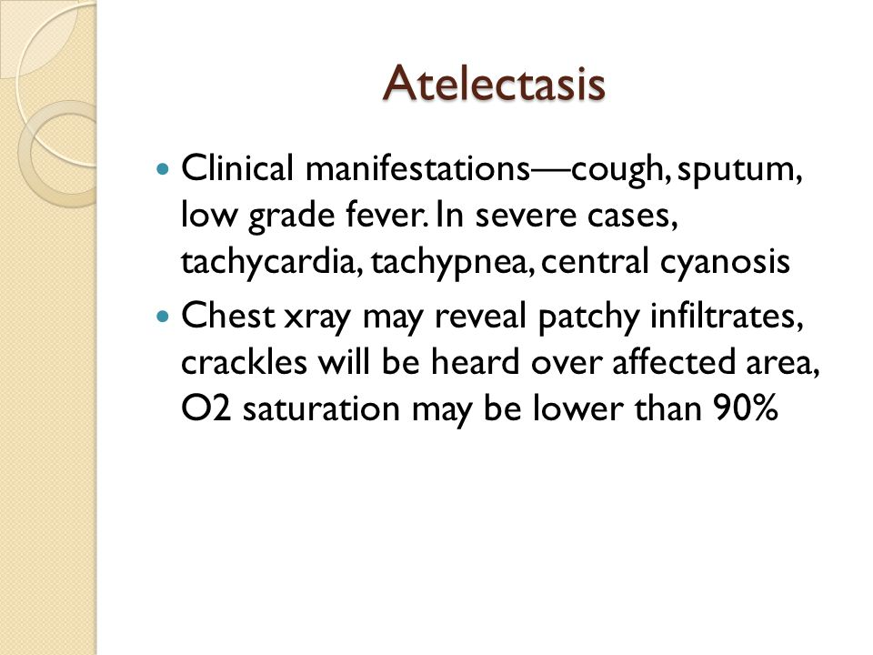 Atelectasis Clinical manifestations—cough, sputum, low grade fever. In severe cases, tachycardia, tachypnea, central cyanosis.