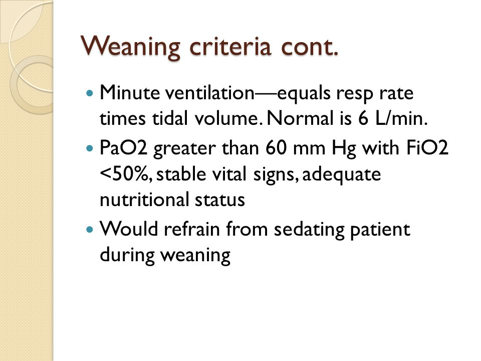Weaning criteria cont. Minute ventilation—equals resp rate times tidal volume. Normal is 6 L/min.