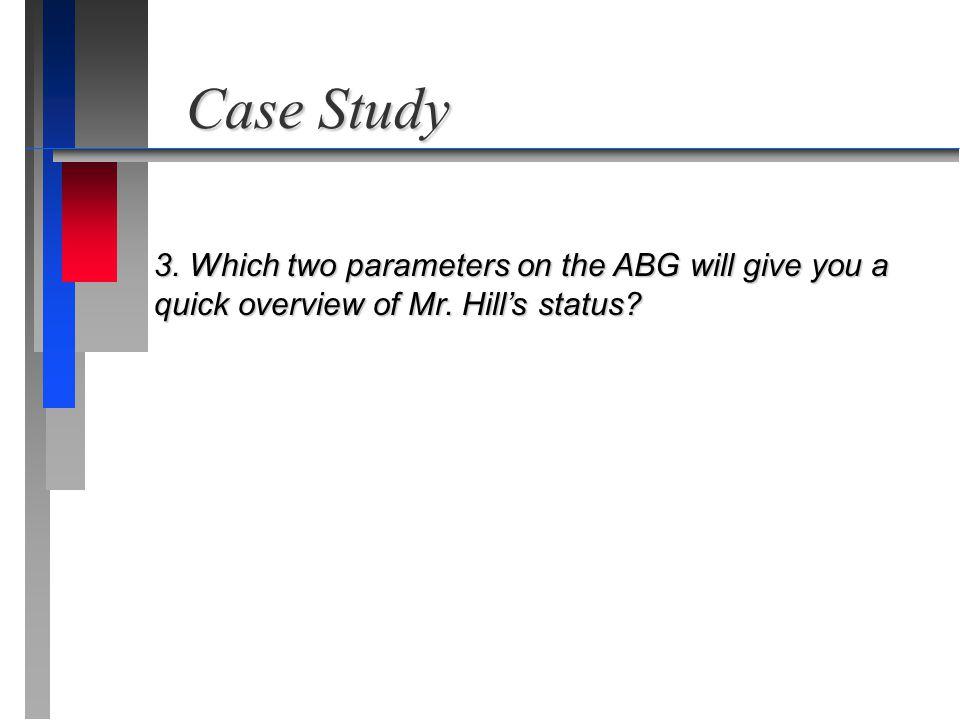 Case Study 3. Which two parameters on the ABG will give you a quick overview of Mr. Hill's status
