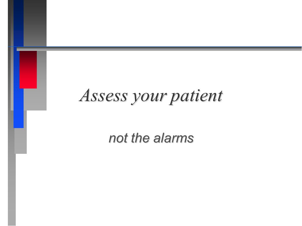 Assess your patient not the alarms