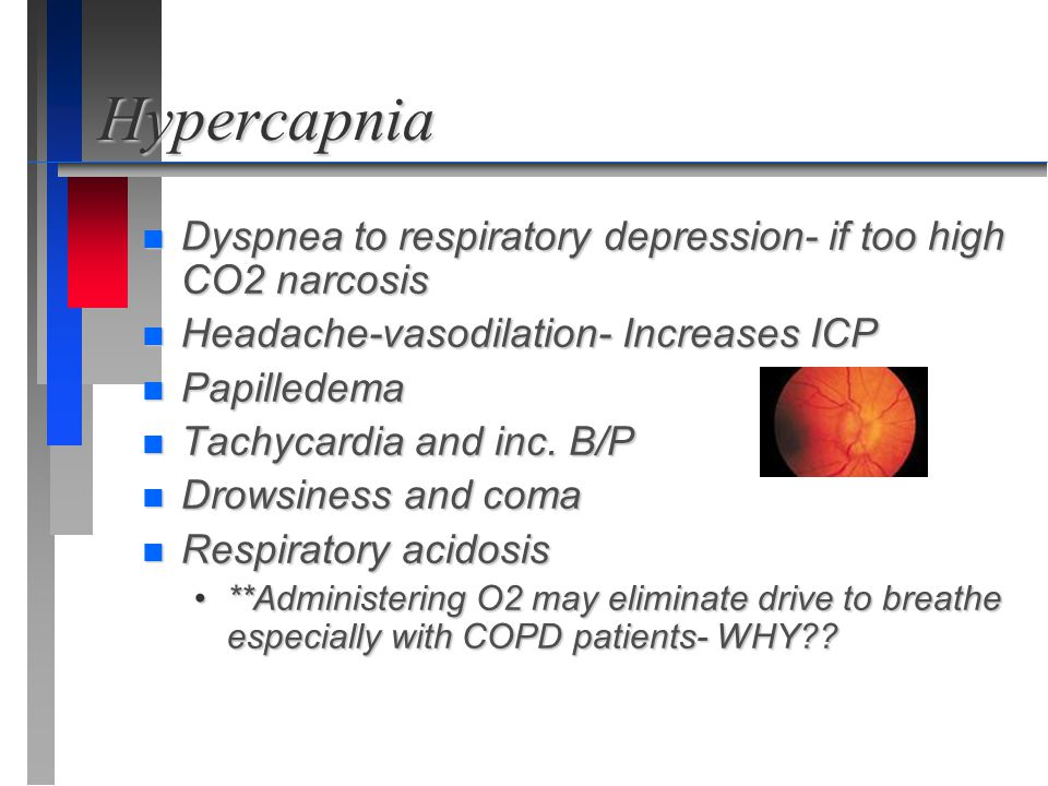 Hypercapnia Dyspnea to respiratory depression- if too high CO2 narcosis. Headache-vasodilation- Increases ICP.