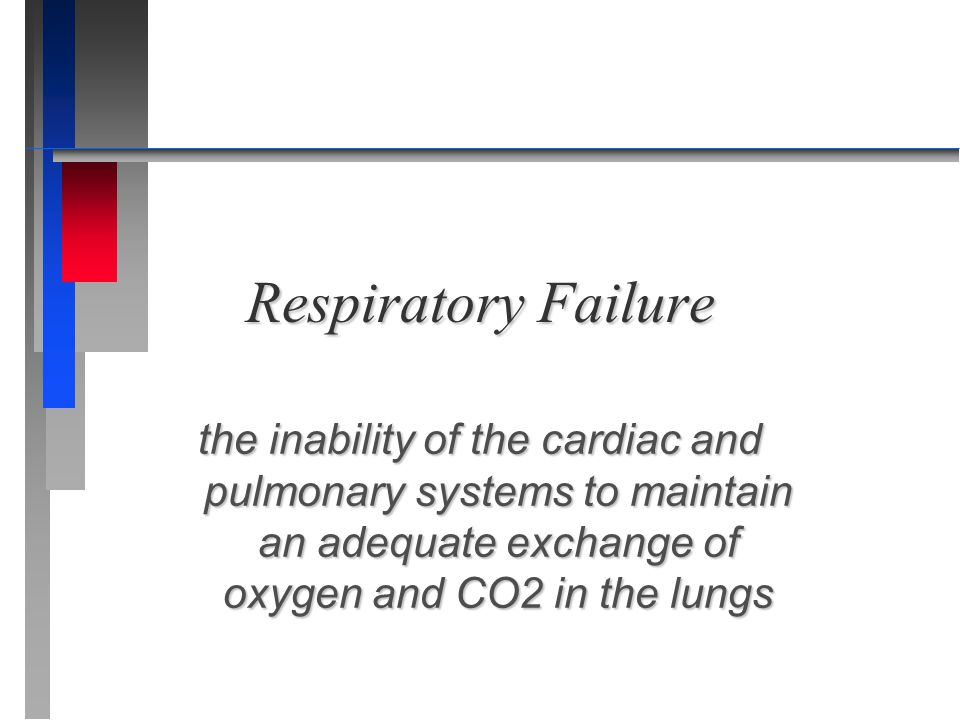 Respiratory Failure the inability of the cardiac and pulmonary systems to maintain an adequate exchange of oxygen and CO2 in the lungs.