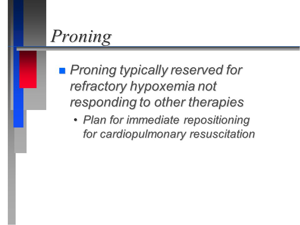 Proning Proning typically reserved for refractory hypoxemia not responding to other therapies.