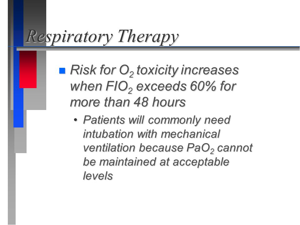 Respiratory Therapy Risk for O2 toxicity increases when FIO2 exceeds 60% for more than 48 hours.