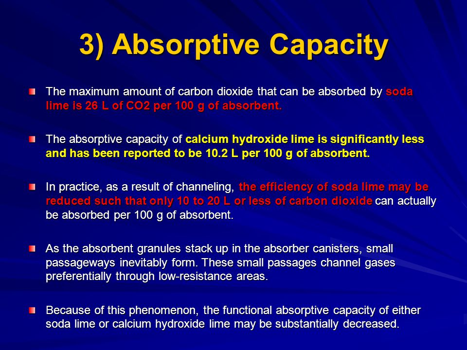 3) Absorptive Capacity The maximum amount of carbon dioxide that can be absorbed by soda lime is 26 L of CO2 per 100 g of absorbent.