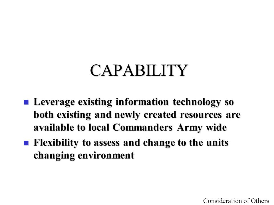 CAPABILITY Leverage existing information technology so both existing and newly created resources are available to local Commanders Army wide.