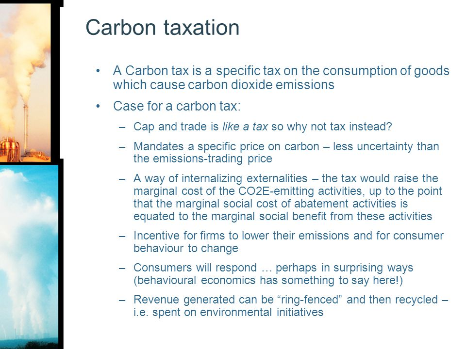 Carbon taxation A Carbon tax is a specific tax on the consumption of goods which cause carbon dioxide emissions.