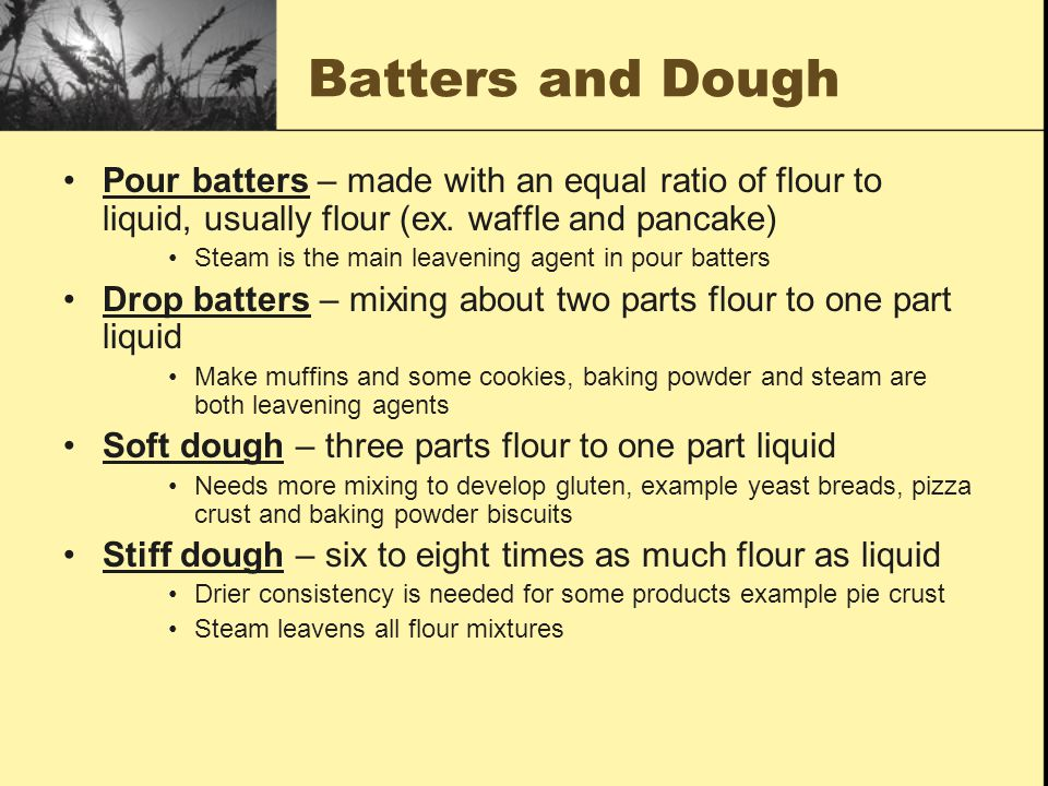Batters and Dough Pour batters – made with an equal ratio of flour to liquid, usually flour (ex. waffle and pancake)