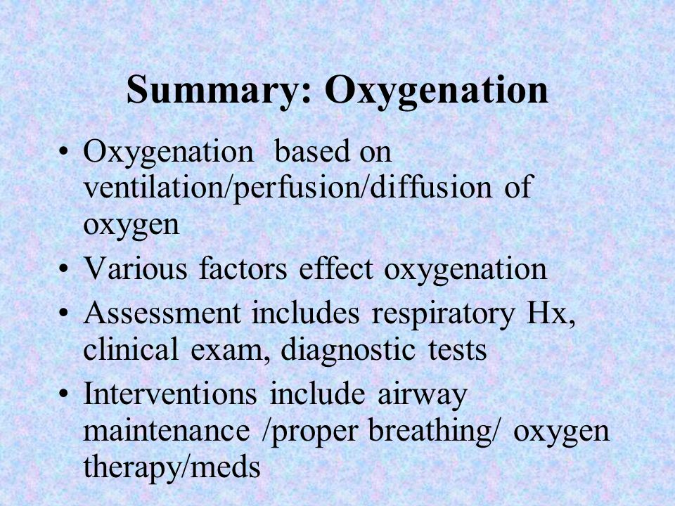 Summary: Oxygenation Oxygenation based on ventilation/perfusion/diffusion of oxygen. Various factors effect oxygenation.