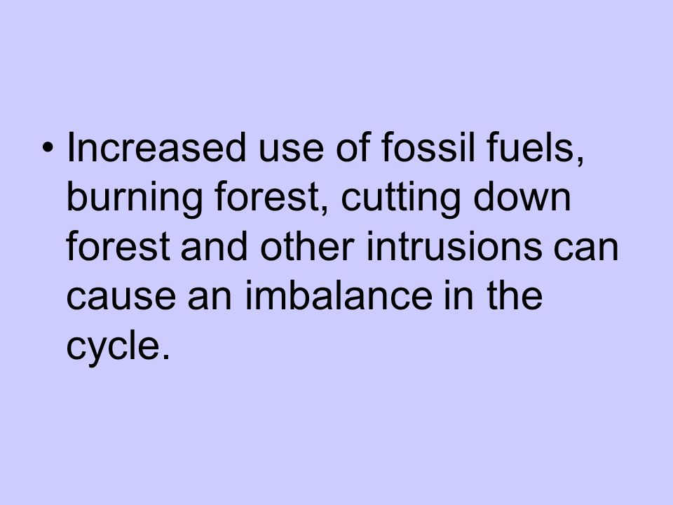 Increased use of fossil fuels, burning forest, cutting down forest and other intrusions can cause an imbalance in the cycle.