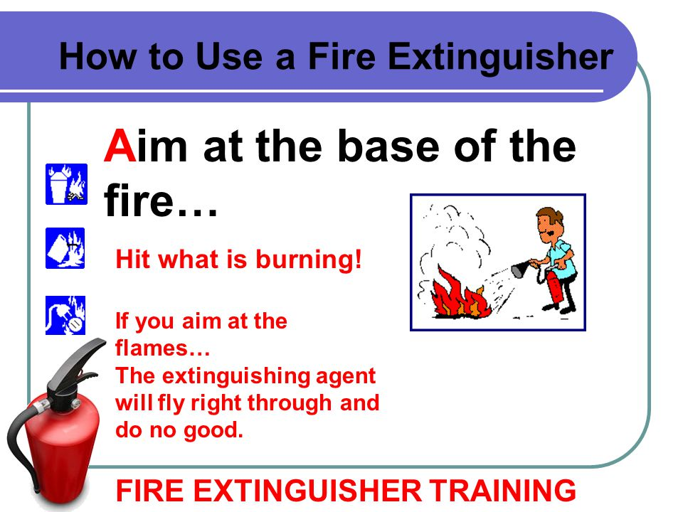Aim at the base of the fire…