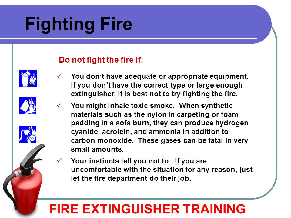 Fighting Fire FIRE EXTINGUISHER TRAINING Do not fight the fire if: