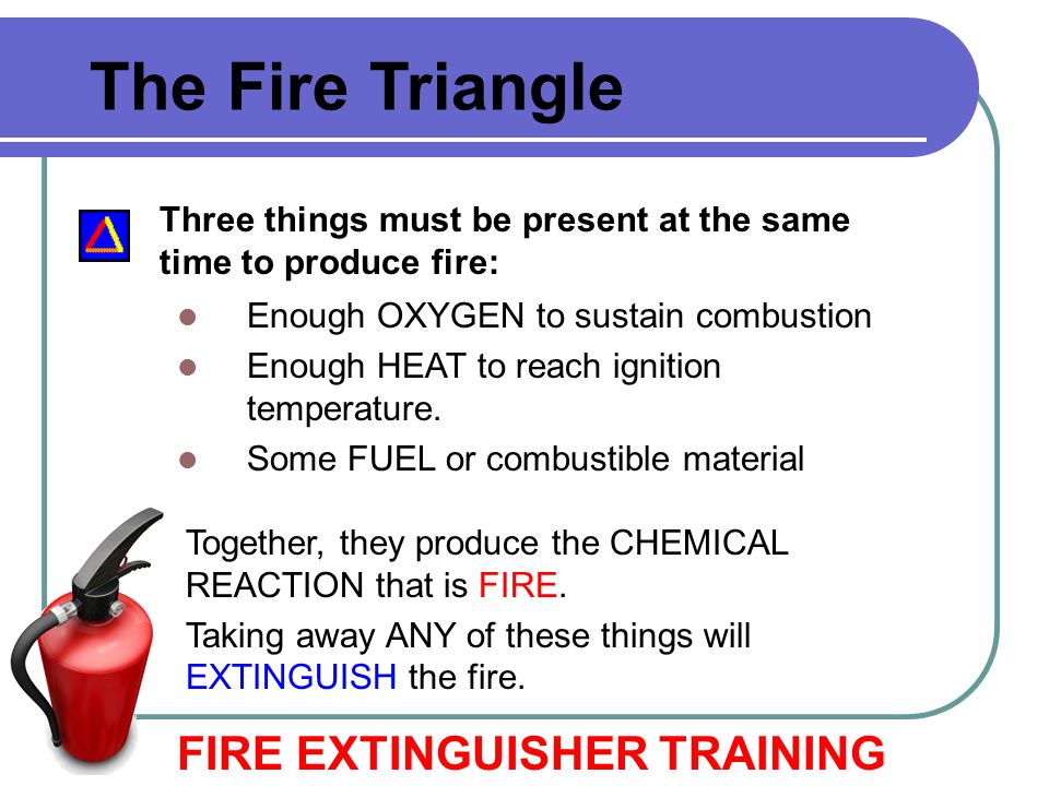 The Fire Triangle FIRE EXTINGUISHER TRAINING