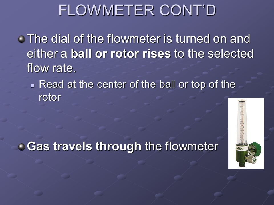FLOWMETER CONT'D The dial of the flowmeter is turned on and either a ball or rotor rises to the selected flow rate.