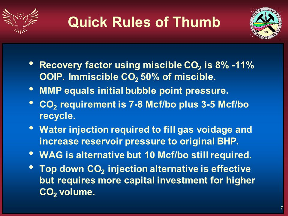 Quick Rules of Thumb Recovery factor using miscible CO2 is 8% -11% OOIP. Immiscible CO2 50% of miscible.