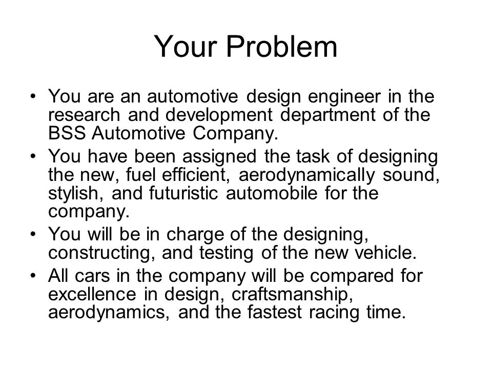 Your Problem You are an automotive design engineer in the research and development department of the BSS Automotive Company.