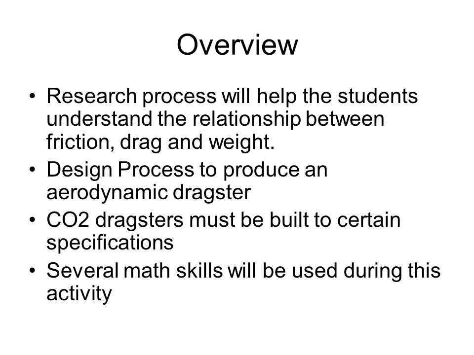 Overview Research process will help the students understand the relationship between friction, drag and weight.