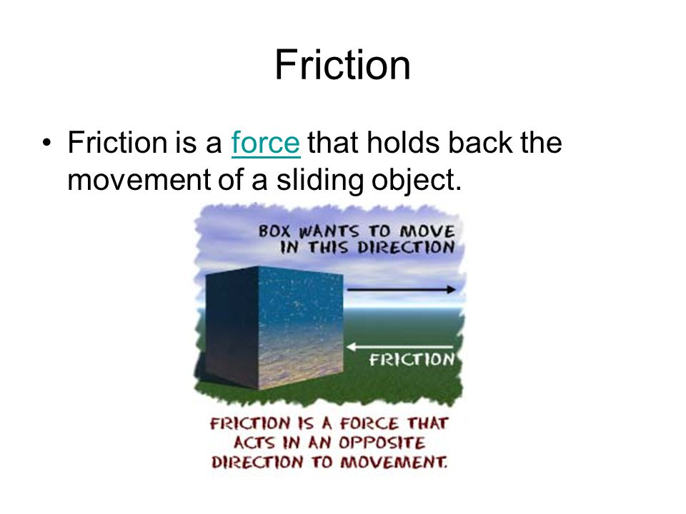 Friction Friction is a force that holds back the movement of a sliding object.