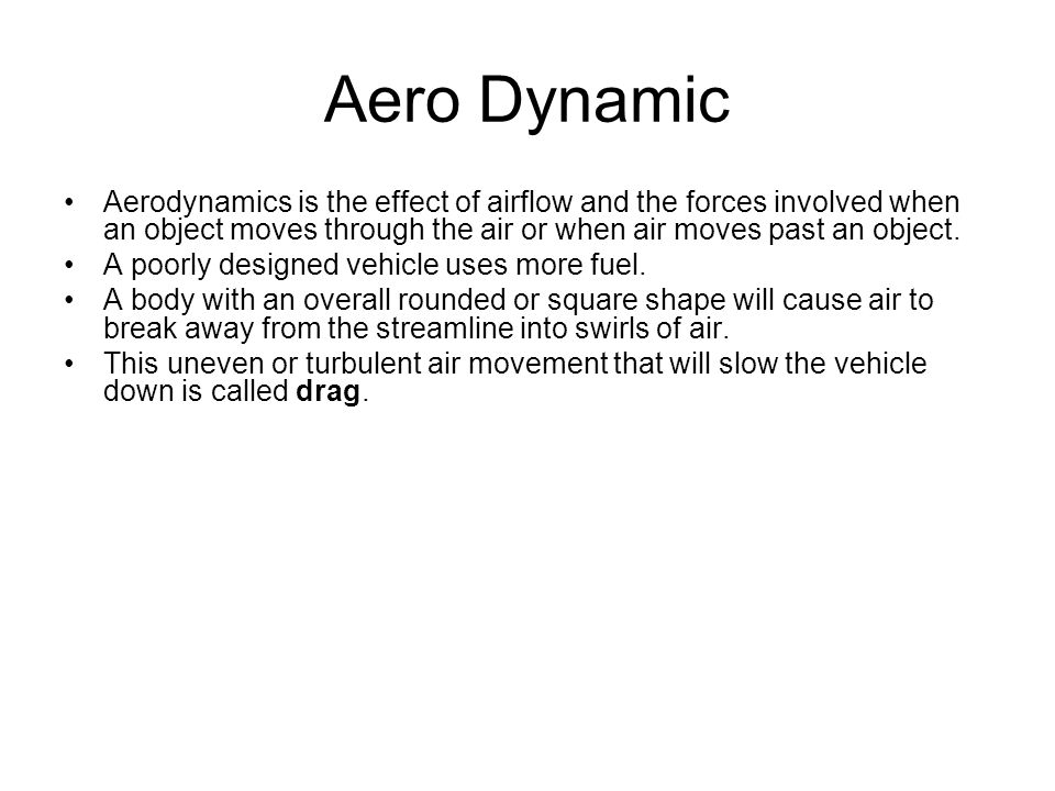 Aero Dynamic Aerodynamics is the effect of airflow and the forces involved when an object moves through the air or when air moves past an object.