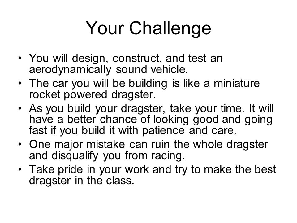 Your Challenge You will design, construct, and test an aerodynamically sound vehicle.
