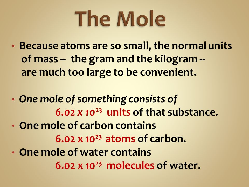 The Mole Because atoms are so small, the normal units