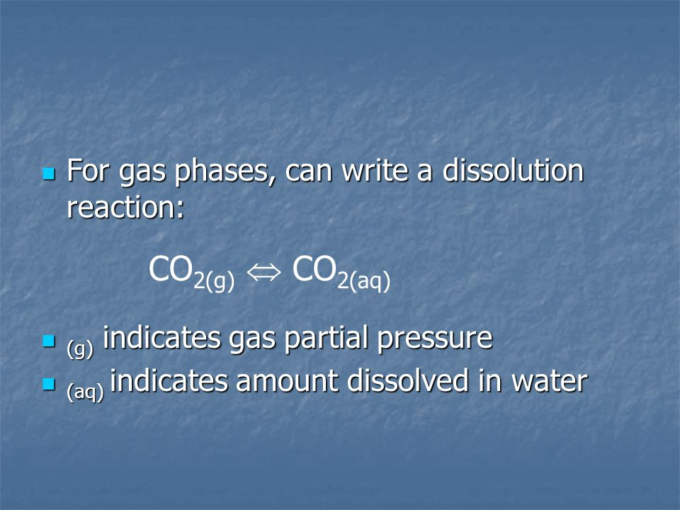 CO2(g)  CO2(aq) For gas phases, can write a dissolution reaction: