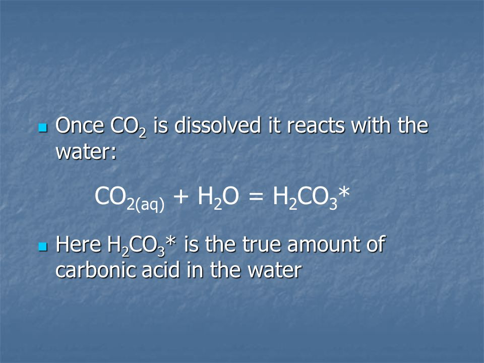 CO2(aq) + H2O = H2CO3* Once CO2 is dissolved it reacts with the water: