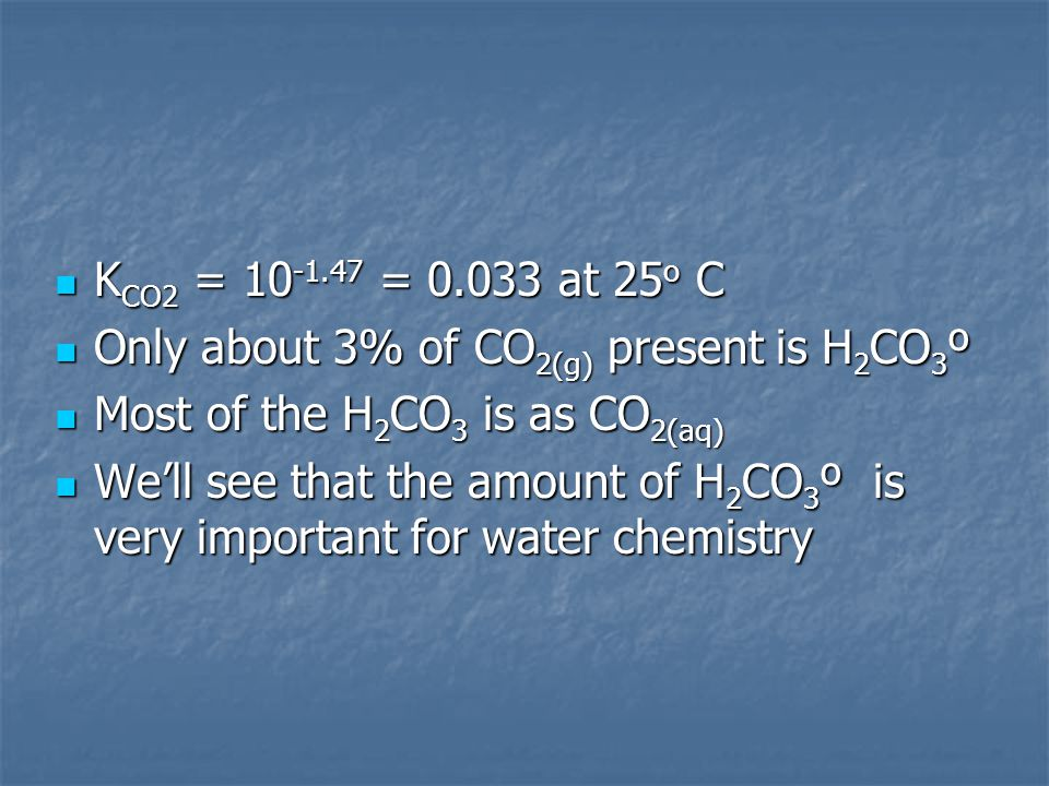 KCO2 = 10-1.47 = 0.033 at 25o C Only about 3% of CO2(g) present is H2CO3º. Most of the H2CO3 is as CO2(aq)