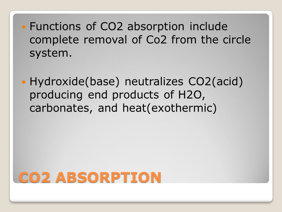Functions of CO2 absorption include complete removal of Co2 from the circle system.