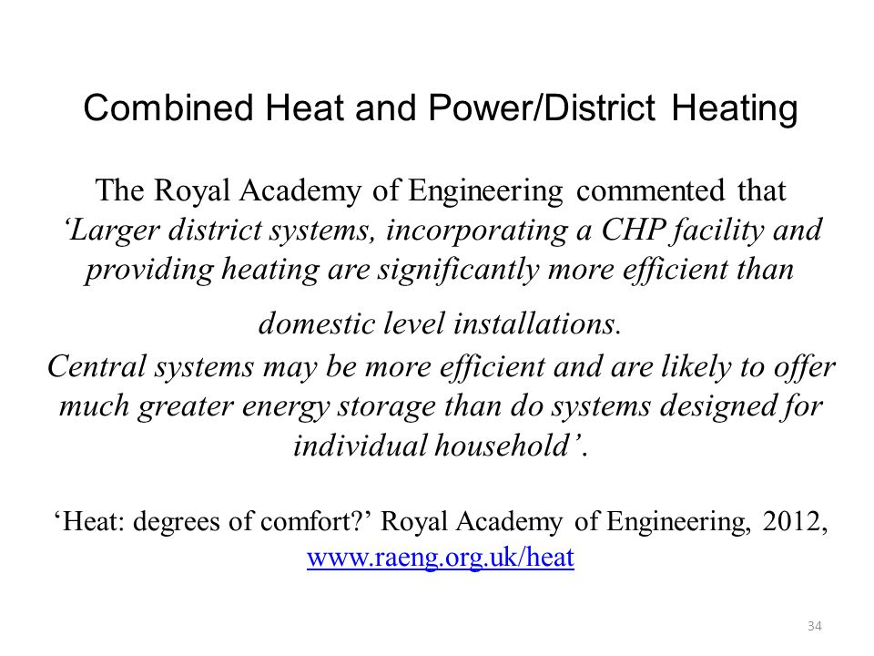 Combined Heat and Power/District Heating The Royal Academy of Engineering commented that 'Larger district systems, incorporating a CHP facility and providing heating are significantly more efficient than domestic level installations.
