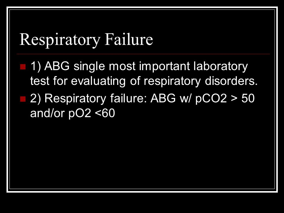 Respiratory Failure 1) ABG single most important laboratory test for evaluating of respiratory disorders.