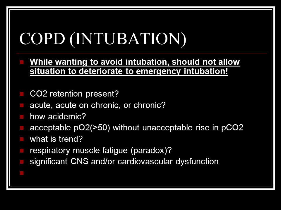 COPD (INTUBATION) While wanting to avoid intubation, should not allow situation to deteriorate to emergency intubation!