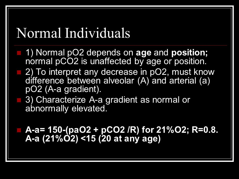 Normal Individuals 1) Normal pO2 depends on age and position; normal pCO2 is unaffected by age or position.