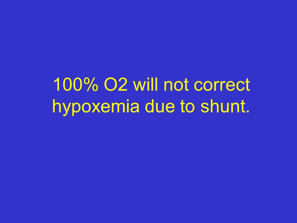 100% O2 will not correct hypoxemia due to shunt.