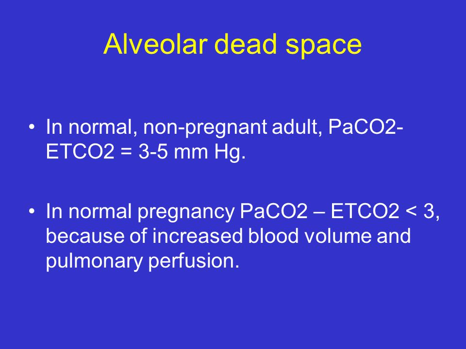 Alveolar dead space In normal, non-pregnant adult, PaCO2- ETCO2 = 3-5 mm Hg.