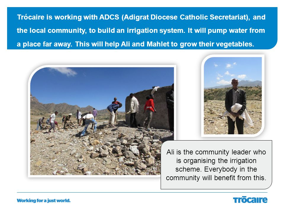 Trócaire is working with ADCS (Adigrat Diocese Catholic Secretariat), and the local community, to build an irrigation system. It will pump water from a place far away. This will help Ali and Mahlet to grow their vegetables.