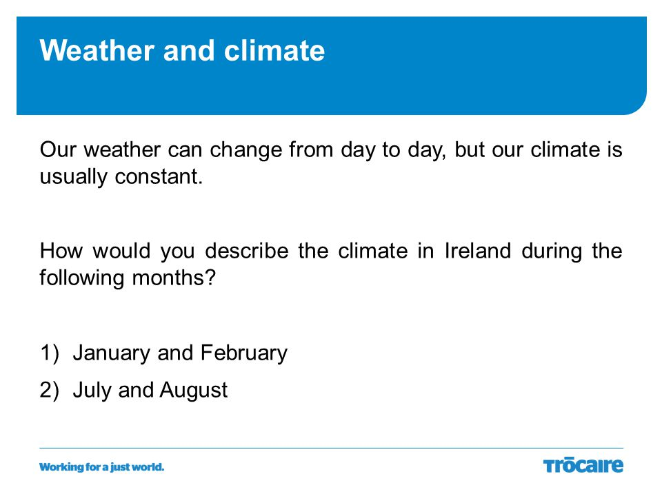 Weather and climate Our weather can change from day to day, but our climate is usually constant.